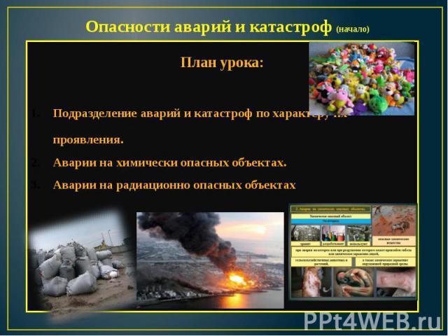 Опасности аварий и катастроф (начало) План урока:Подразделение аварий и катастроф по характеру их проявления.Аварии на химически опасных объектах.Аварии на радиационно опасных объектах