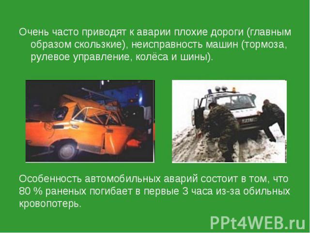 Очень часто приводят к аварии плохие дороги (главным образом скользкие), неисправность машин (тормоза, рулевое управление, колёса и шины).Особенность автомобильных аварий состоит в том, что 80 % раненых погибает в первые 3 часа из-за обильных кровопотерь.
