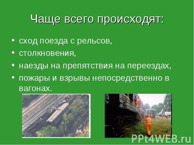 Чаще всего происходят: сход поезда с рельсов, столкновения, наезды на препятствия на переездах, пожары и взрывы непосредственно в вагонах.
