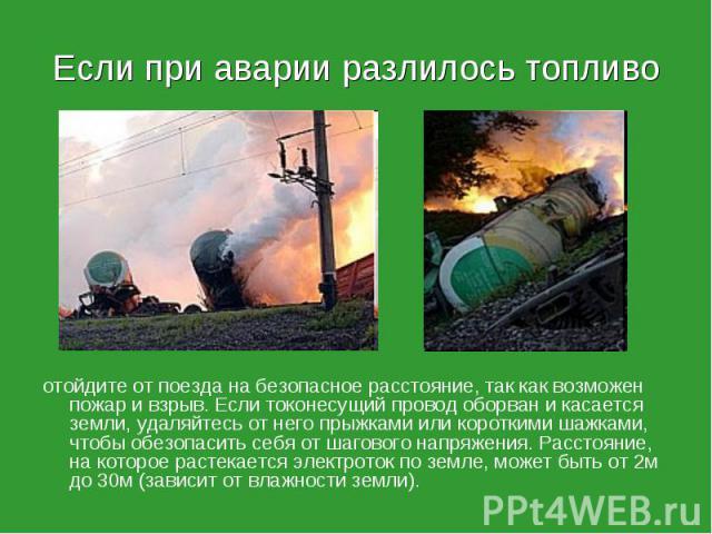 Если при аварии разлилось топливо отойдите от поезда на безопасное расстояние, так как возможен пожар и взрыв. Если токонесущий провод оборван и касается земли, удаляйтесь от него прыжками или короткими шажками, чтобы обезопасить себя от шагового на…