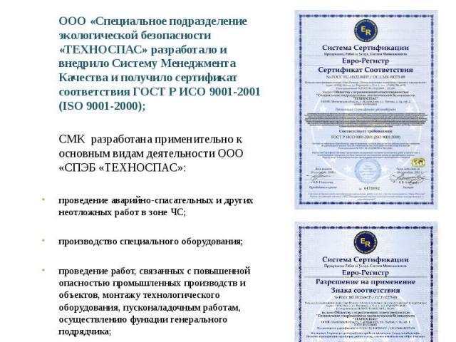 Система менеджмента качества ООО «Специальное подразделение экологической безопасности «ТЕХНОСПАС» разработало и внедрило Систему Менеджмента Качества и получило сертификат соответствия ГОСТ Р ИСО 9001-2001 (ISO 9001-2000);СМК разработана применител…