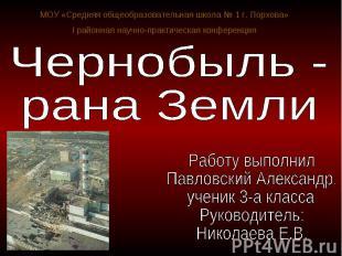 Чернобыль - рана Земли Работу выполнил Павловский Александр, ученик 3-а классаРу