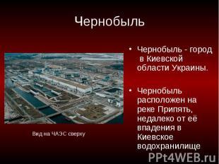 Чернобыль Чернобыль - город в Киевской области Украины.Чернобыль расположен на р