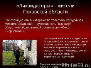 «Ликвидаторы» - жители Псковской области Как сообщил нам в интервью по телефону