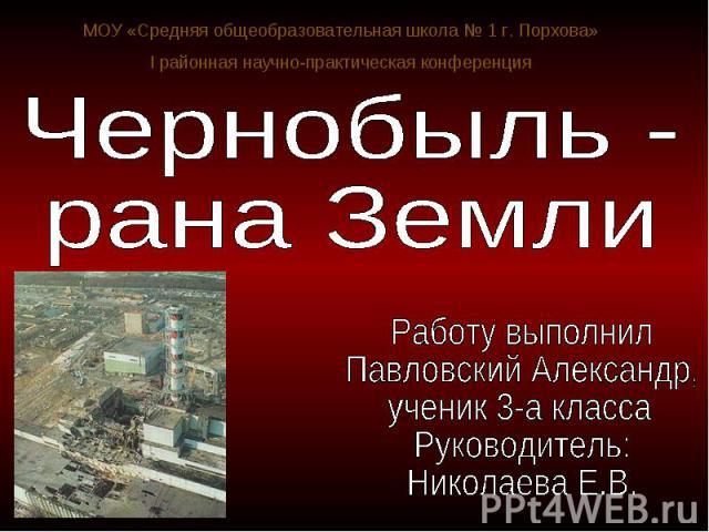 Чернобыль - рана Земли Работу выполнил Павловский Александр, ученик 3-а классаРуководитель:Николаева Е.В.