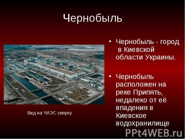 Чернобыль Чернобыль - город в Киевской области Украины.Чернобыль расположен на реке Припять, недалеко от её впадения в Киевское водохранилищеВид на ЧАЭС сверху