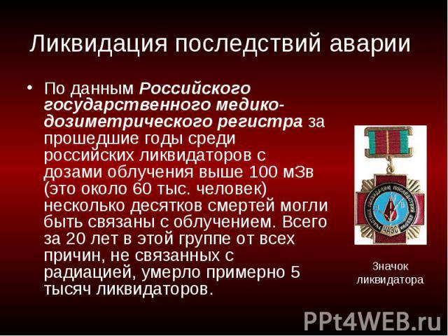 Ликвидация последствий аварии По данным Российского государственного медико-дозиметрического регистра за прошедшие годы среди российских ликвидаторов с дозами облучения выше 100 мЗв (это около 60 тыс. человек) несколько десятков смертей могли быть с…