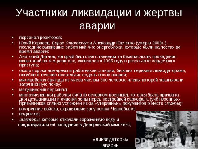 Участники ликвидации и жертвы аварии персонал реакторов; Юрий Корнеев, Борис Столярчук и Александр Ювченко (умер в 2008г.)— последние выжившие работники 4-го энергоблока, которые были на постах во время аварии; Анатолий Дятлов, который был ответств…