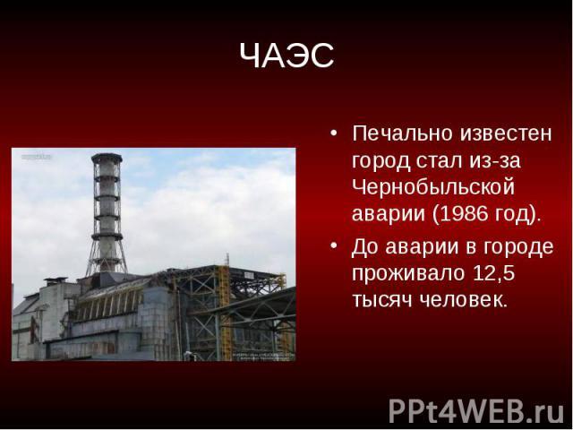 ЧАЭС Печально известен город стал из-за Чернобыльской аварии (1986 год). До аварии в городе проживало 12,5 тысяч человек.