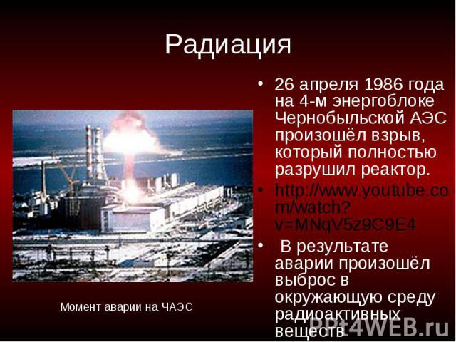 Радиация 26 апреля 1986 года на 4-м энергоблоке Чернобыльской АЭС произошёл взрыв, который полностью разрушил реактор.http://www.youtube.com/watch?v=MNqV5z9C9E4 В результате аварии произошёл выброс в окружающую среду радиоактивных веществМомент авар…