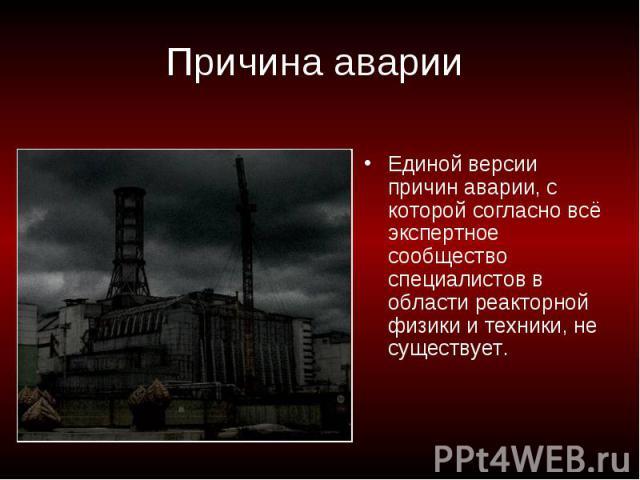 Причина аварии Единой версии причин аварии, с которой согласно всё экспертное сообщество специалистов в области реакторной физики и техники, не существует.