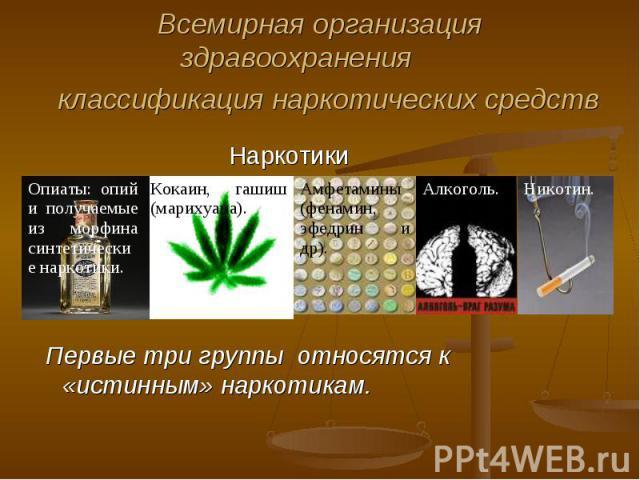 Всемирная организация здравоохранения классификация наркотических средств Первые три группы относятся к «истинным» наркотикам.