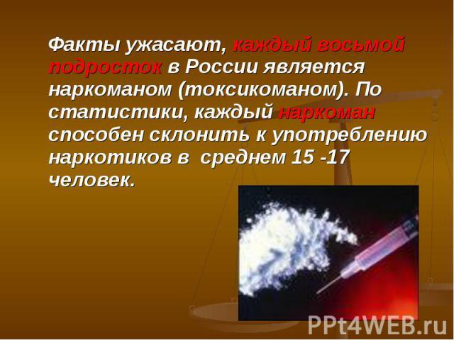 Факты ужасают, каждый восьмой подросток в России является наркоманом (токсикоманом). По статистики, каждый наркоман способен склонить к употреблению наркотиков в среднем 15 -17 человек.