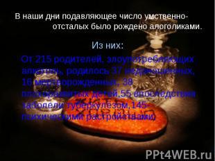 В наши дни подавляющее число умственно- отсталых было рождено алоголиками. Из ни