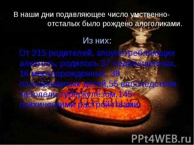 В наши дни подавляющее число умственно- отсталых было рождено алоголиками. Из них: От 215 родителей, злоупотребляющих алкоголь, родилось 37 недоношенных, 16 мертворожденных, 38 плохоразвитых детей,55 впоследствии заболели туберкулёзом,145-психически…