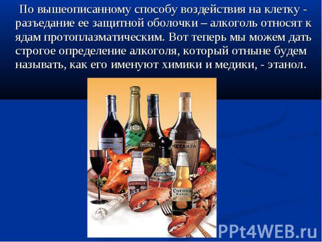 По вышеописанному способу воздействия на клетку -разъедание ее защитной оболочки – алкоголь относят к ядам протоплазматическим. Вот теперь мы можем дать строгое определение алкоголя, который отныне будем называть, как его именуют химики и медики, - …
