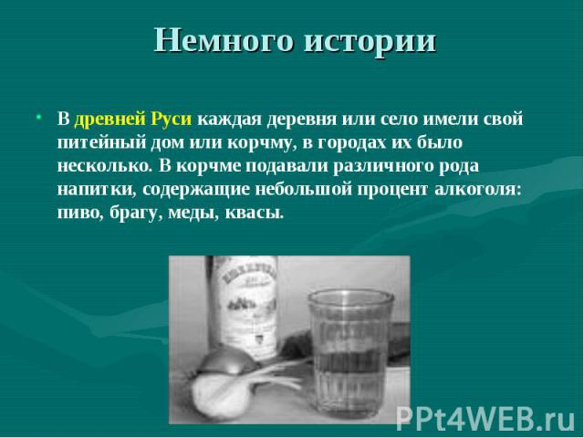Немного истории В древней Руси каждая деревня или село имели свой питейный дом или корчму, в городах их было несколько. В корчме подавали различного рода напитки, содержащие небольшой процент алкоголя: пиво, брагу, меды, квасы.