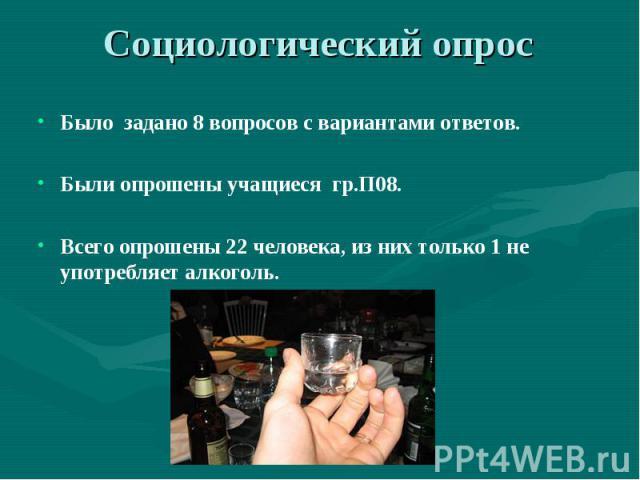 Социологический опрос Было задано 8 вопросов с вариантами ответов.Были опрошены учащиеся гр.П08.Всего опрошены 22 человека, из них только 1 не употребляет алкоголь.