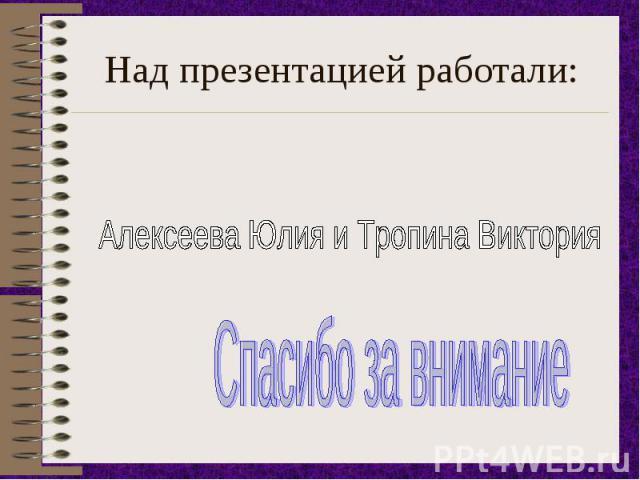 Над презентацией работали: Алексеева Юлия и Тропина ВикторияСпасибо за внимание