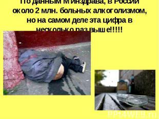 По данным Минздрава, в России около 2 млн. больных алкоголизмом, но на самом дел