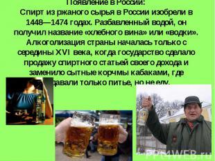 Появление в России:Спирт из ржаного сырья в России изобрели в 1448—1474 годах. Р