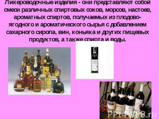 Ликероводочные изделия - они представляют собой смеси различных спиртовых соков,