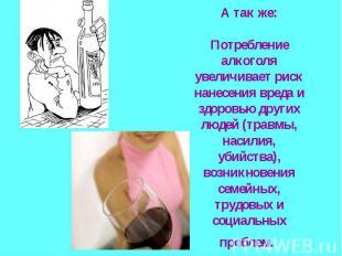 А так же:Потребление алкоголя увеличивает риск нанесения вреда и здоровью других