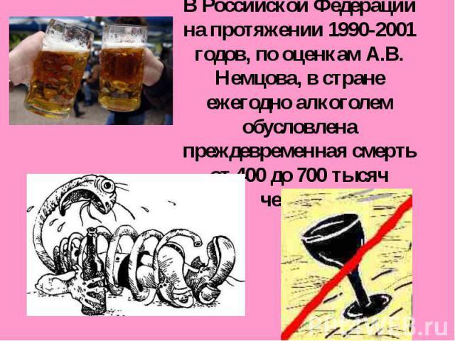 В Российской Федерации на протяжении 1990-2001 годов, по оценкам А.В. Немцова, в стране ежегодно алкоголем обусловлена преждевременная смерть от 400 до 700 тысяч человек.