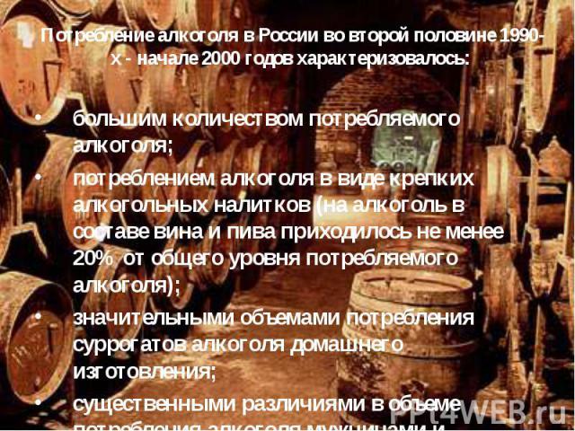 Потребление алкоголя в России во второй половине 1990-х - начале 2000 годов характеризовалось: большим количеством потребляемого алкоголя; потреблением алкоголя в виде крепких алкогольных налитков (на алкоголь в составе вина и пива приходилось не ме…
