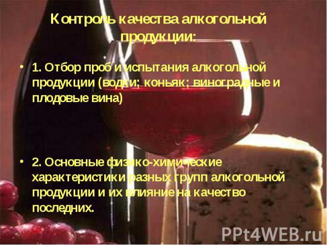 Контроль качества алкогольной продукции: 1. Отбор проб и испытания алкогольной продукции (водки; коньяк; виноградные и плодовые вина)2. Основные физико-химические характеристики разных групп алкогольной продукции и их влияние на качество последних.