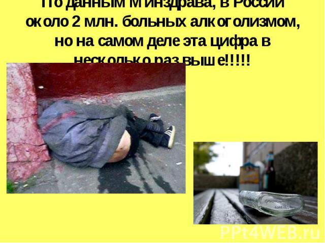 По данным Минздрава, в России около 2 млн. больных алкоголизмом, но на самом деле эта цифра в несколько раз выше!!!!!
