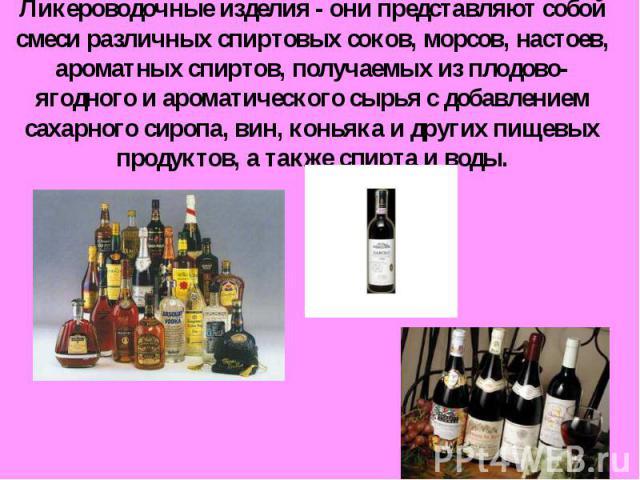 Ликероводочные изделия - они представляют собой смеси различных спиртовых соков, морсов, настоев, ароматных спиртов, получаемых из плодово-ягодного и ароматического сырья с добавлением сахарного сиропа, вин, коньяка и других пищевых продуктов, а так…