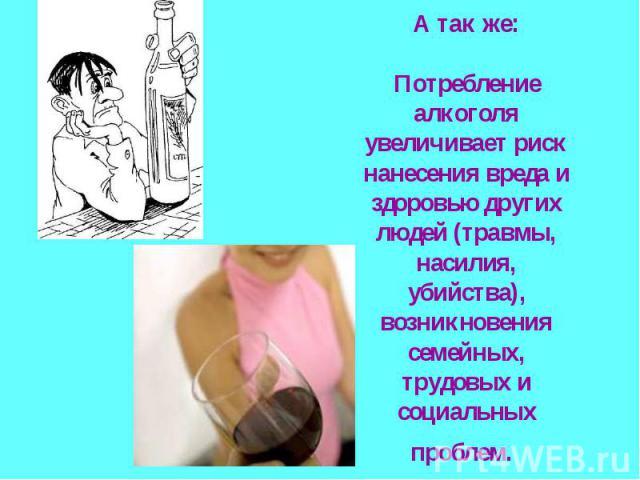 А так же:Потребление алкоголя увеличивает риск нанесения вреда и здоровью других людей (травмы, насилия, убийства), возникновения семейных, трудовых и социальных проблем.