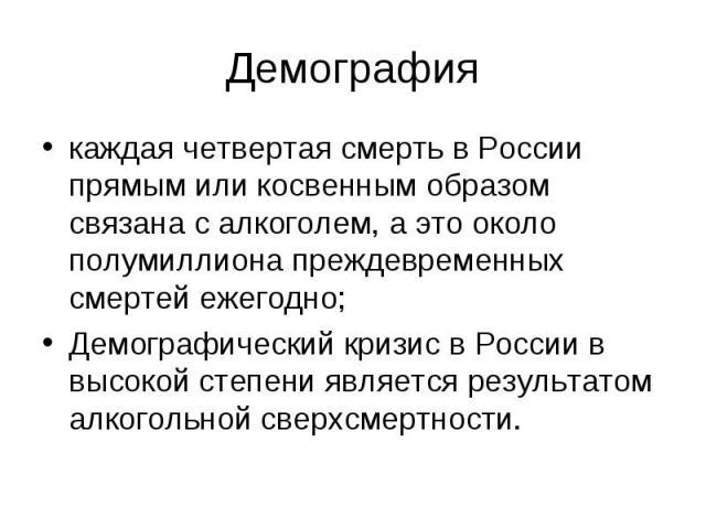 Демография каждая четвертая смерть в России прямым или косвенным образом связана с алкоголем, а это около полумиллиона преждевременных смертей ежегодно; Демографический кризис в России в высокой степени является результатом алкогольной сверхсмертности.