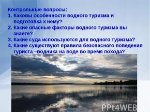 Контрольные вопросы:Каковы особенности водного туризма и подготовка к нему?Какие