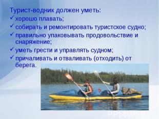 Турист-водник должен уметь:хорошо плавать;собирать и ремонтировать туристское су