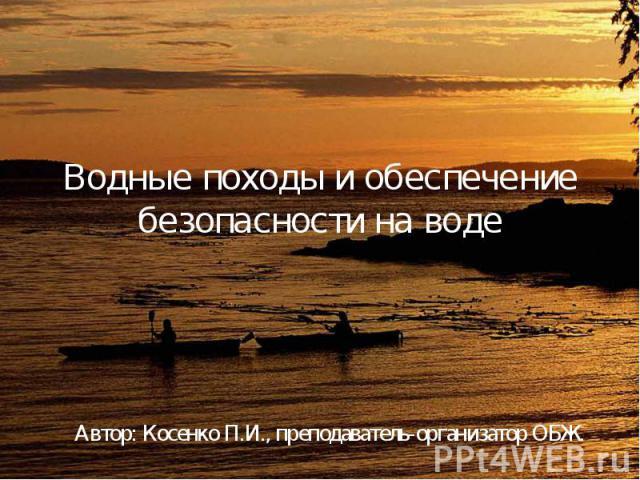 Водные походы и обеспечение безопасности на воде Автор: Косенко П.И., преподаватель-организатор ОБЖ.