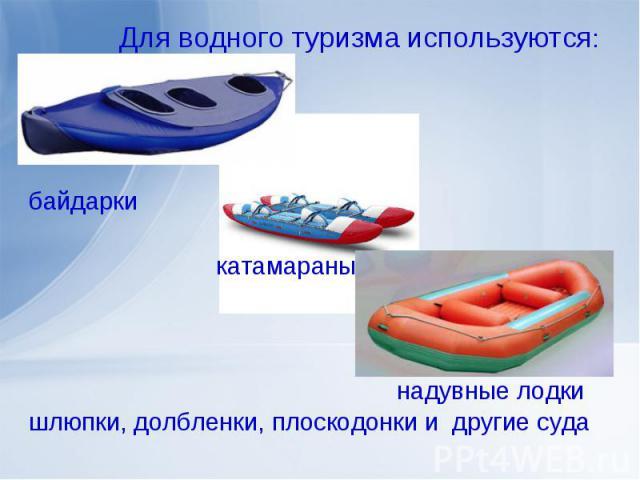 Для водного туризма используются: байдарки катамараны надувные лодкишлюпки, долбленки, плоскодонки и другие суда