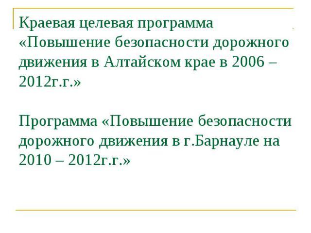 Краевая целевая программа «Повышение безопасности дорожного движения в Алтайском крае в 2006 – 2012г.г.» Программа «Повышение безопасности дорожного движения в г.Барнауле на 2010 – 2012г.г.»