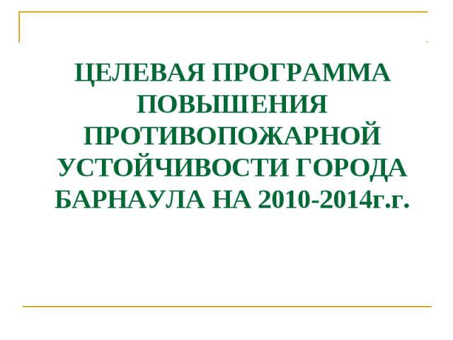 ЦЕЛЕВАЯ ПРОГРАММА ПОВЫШЕНИЯ ПРОТИВОПОЖАРНОЙ УСТОЙЧИВОСТИ ГОРОДА БАРНАУЛА НА 2010-2014г.г.