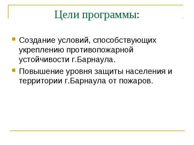 Цели программы: Создание условий, способствующих укреплению противопожарной устойчивости г.Барнаула. Повышение уровня защиты населения и территории г.Барнаула от пожаров.