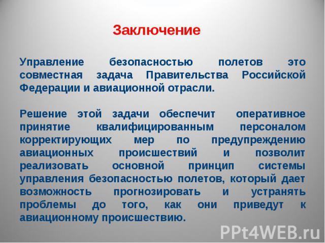 Заключение Управление безопасностью полетов это совместная задача Правительства Российской Федерации и авиационной отрасли.Решение этой задачи обеспечит оперативное принятие квалифицированным персоналом корректирующих мер по предупреждению авиационн…