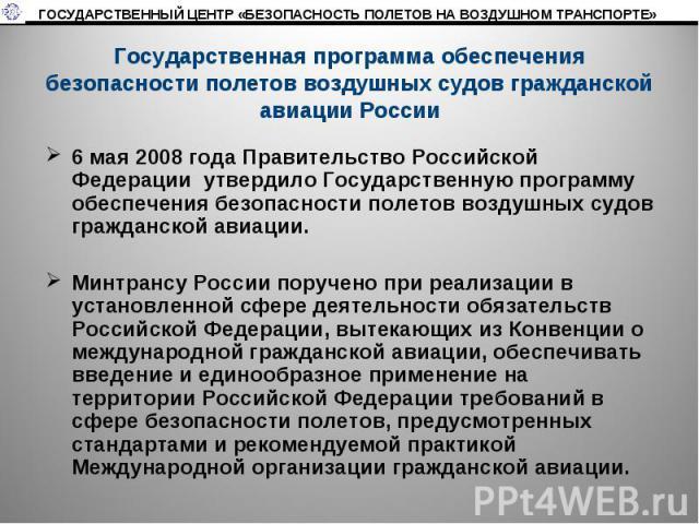 Государственная программа обеспечения безопасности полетов воздушных судов гражданской авиации России 6 мая 2008 года Правительство Российской Федерации утвердило Государственную программу обеспечения безопасности полетов воздушных судов гражданско…