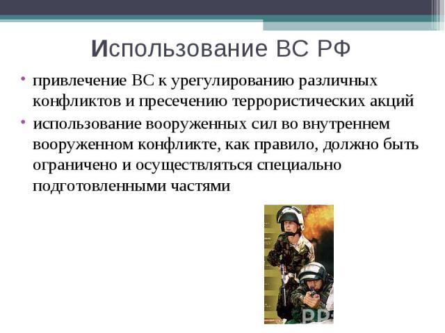 Использование ВС РФ привлечение ВС к урегулированию различных конфликтов и пресечению террористических акций использование вооруженных сил во внутреннем вооруженном конфликте, как правило, должно быть ограничено и осуществляться специально подготовл…