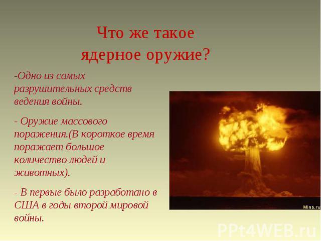 Что же такое ядерное оружие? -Одно из самых разрушительных средств ведения войны.- Оружие массового поражения.(В короткое время поражает большое количество людей и животных).- В первые было разработано в США в годы второй мировой войны.