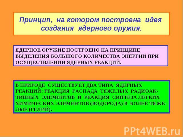 Принцип, на котором построена идея создания ядерного оружия. ЯДЕРНОЕ ОРУЖИЕ ПОСТРОЕНО НА ПРИНЦИПЕ ВЫДЕЛЕНИЯ БОЛЬШОГО КОЛИЧЕСТВА ЭНЕРГИИ ПРИ ОСУЩЕСТВЛЕНИИ ЯДЕРНЫХ РЕАКЦИЙ. В ПРИРОДЕ СУЩЕСТВУЕТ ДВА ТИПА ЯДЕРНЫХ РЕАКЦИЙ: РЕАКЦИЯ РАСПАДА ТЯЖЕЛЫХ РАДИОАК…