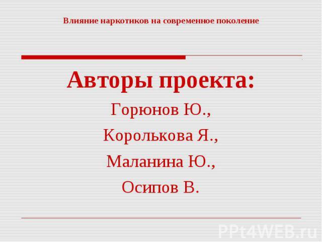 Влияние наркотиков на современное поколение Авторы проекта:Горюнов Ю.,Королькова Я.,Маланина Ю.,Осипов В.
