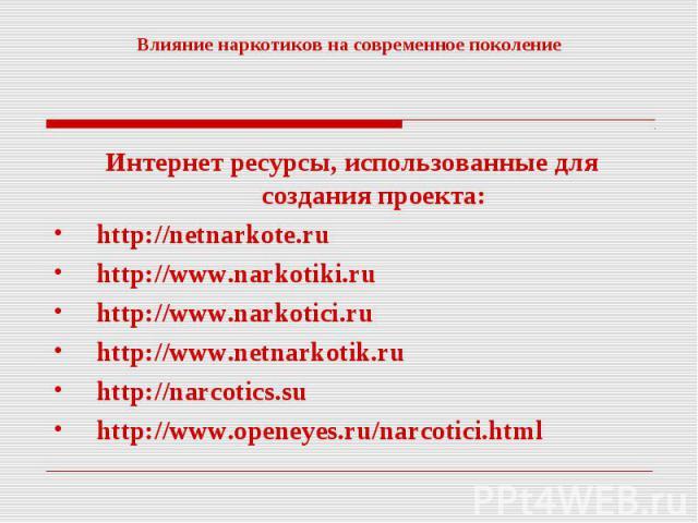 Влияние наркотиков на современное поколение Интернет ресурсы, использованные для создания проекта:http://netnarkote.ruhttp://www.narkotiki.ruhttp://www.narkotici.ruhttp://www.netnarkotik.ruhttp://narcotics.suhttp://www.openeyes.ru/narcotici.html