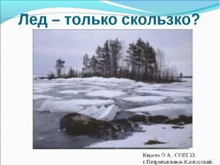 Лед – только скользко? Киреев О.А., СОШ 33, г.Петропавловск-Камчатский