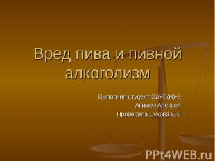 Вред пива и пивной алкоголизм Выполнил студент ЭиУП(м)-2Акимов АлексейПроверила